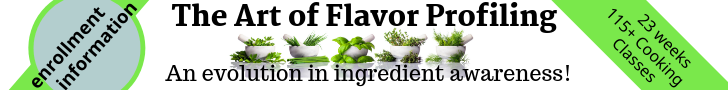 The Art of Flavor Profiling, an evolution in ingredient awareness. 23 weeks 115+ classes. Click for enrollment information!